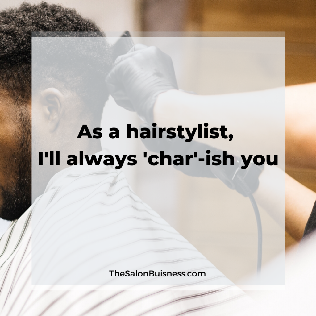 Catchy hairstyist quote about being 'char-ished'.
