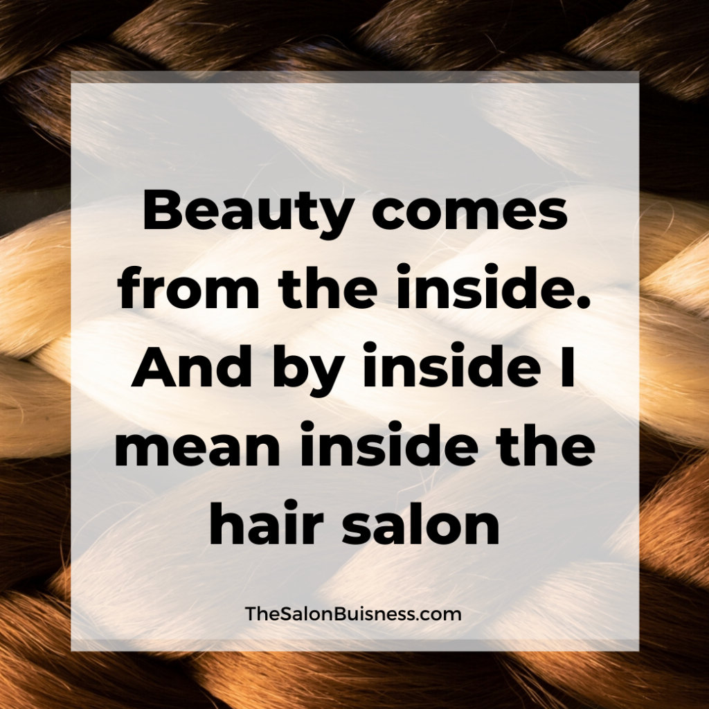 Funny quote about how beauty comes from within. Aka within the hair salon.